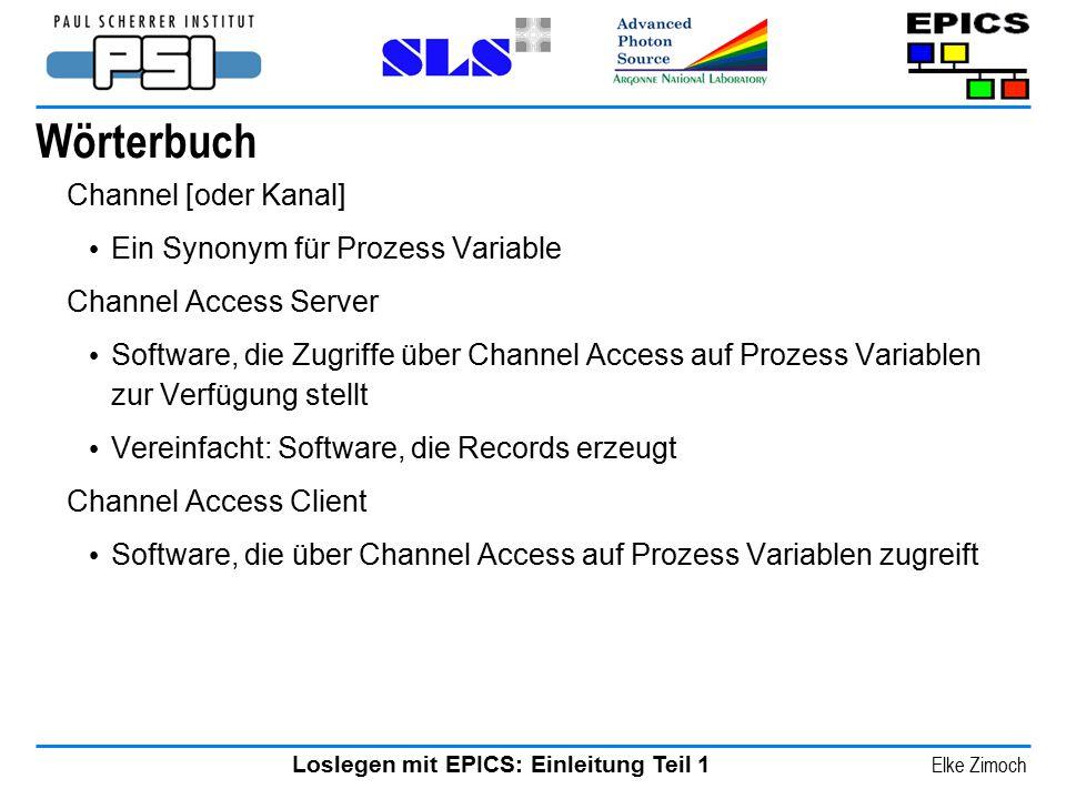 Loslegen mit EPICS: Einleitung Teil 1 Elke Zimoch Wörterbuch Channel [oder Kanal] Ein Synonym für Prozess Variable Channel Access Server Software, die