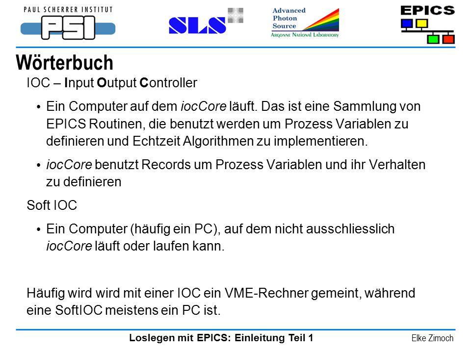 Loslegen mit EPICS: Einleitung Teil 1 Elke Zimoch Wörterbuch IOC – Input Output Controller Ein Computer auf dem iocCore läuft. Das ist eine Sammlung v