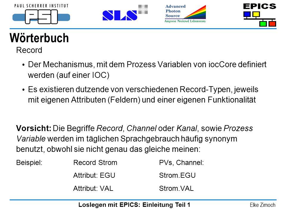 Loslegen mit EPICS: Einleitung Teil 1 Elke Zimoch Wörterbuch Record Der Mechanismus, mit dem Prozess Variablen von iocCore definiert werden (auf einer
