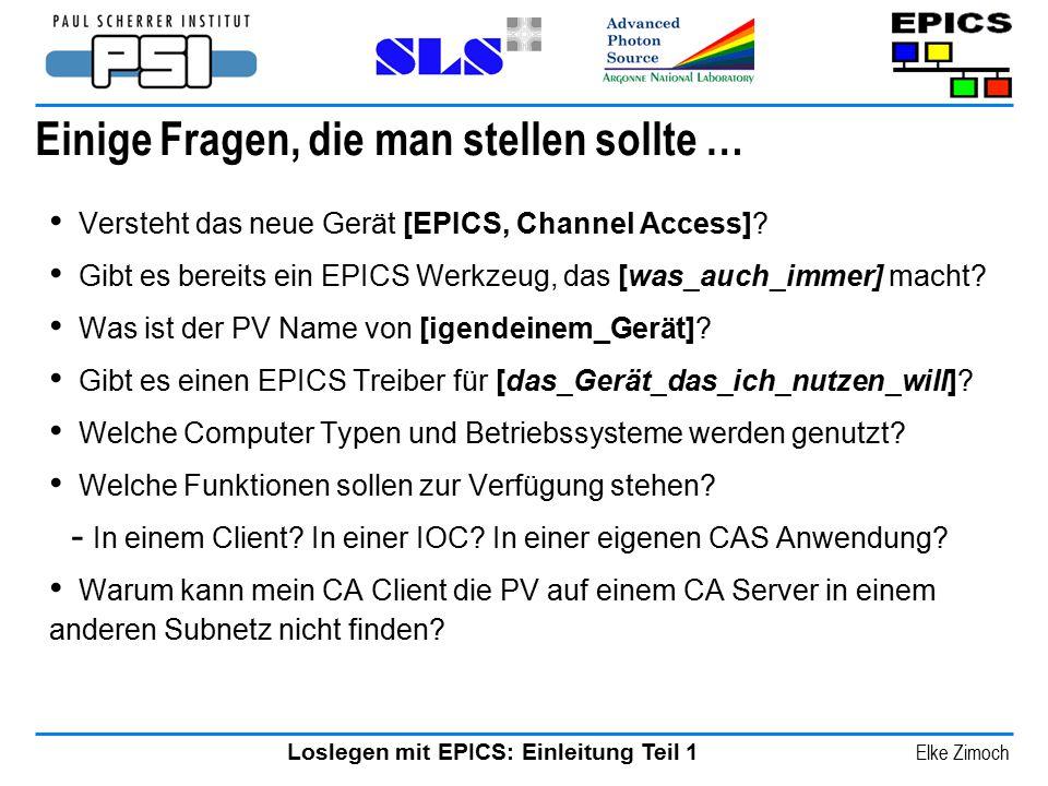 Loslegen mit EPICS: Einleitung Teil 1 Elke Zimoch Einige Fragen, die man stellen sollte … Versteht das neue Gerät [EPICS, Channel Access]? Gibt es ber