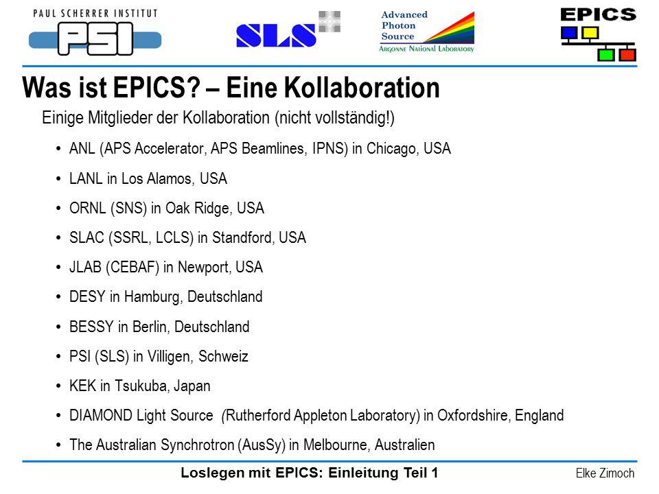 Loslegen mit EPICS: Einleitung Teil 1 Elke Zimoch Was ist EPICS? – Eine Kollaboration Einige Mitglieder der Kollaboration (nicht vollständig!) ANL (AP