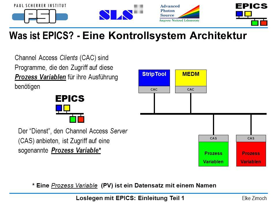 Loslegen mit EPICS: Einleitung Teil 1 Elke Zimoch Was ist EPICS? - Eine Kontrollsystem Architektur Channel Access Clients (CAC) sind Programme, die de
