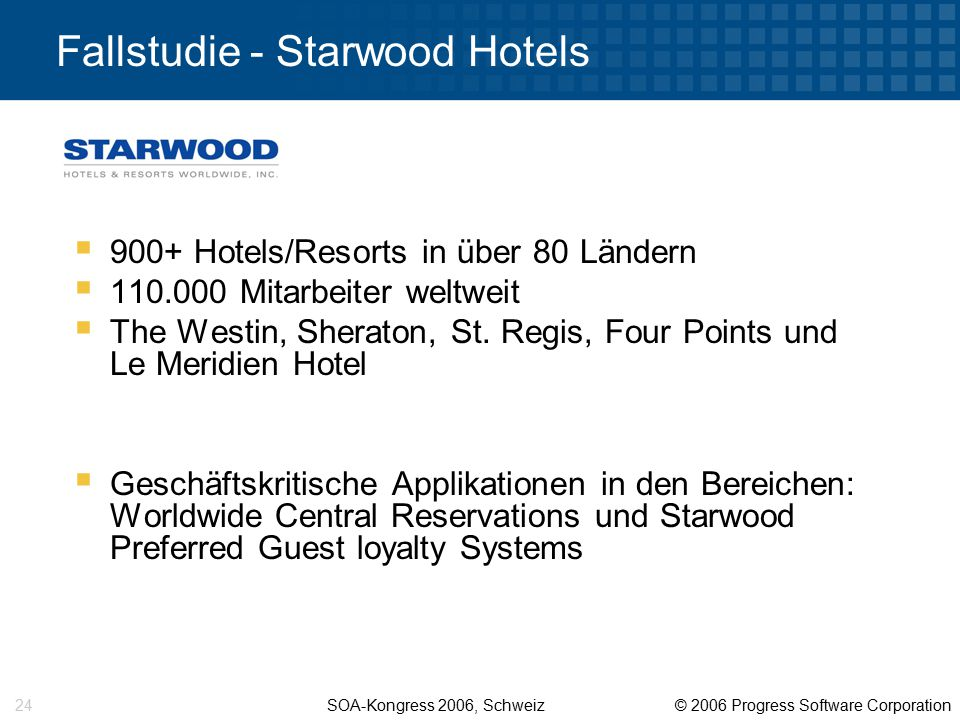 SOA-Kongress 2006, Schweiz © 2006 Progress Software Corporation 24 Fallstudie - Starwood Hotels  900+ Hotels/Resorts in über 80 Ländern  110.000 Mitarbeiter weltweit  The Westin, Sheraton, St.