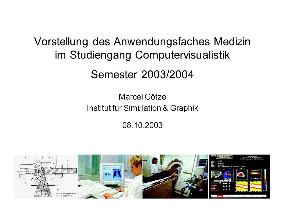 Vorstellung des Anwendungsfaches Medizin im Studiengang Computervisualistik Semester 2003/2004 Marcel Götze Institut für Simulation & Graphik 08.10.20