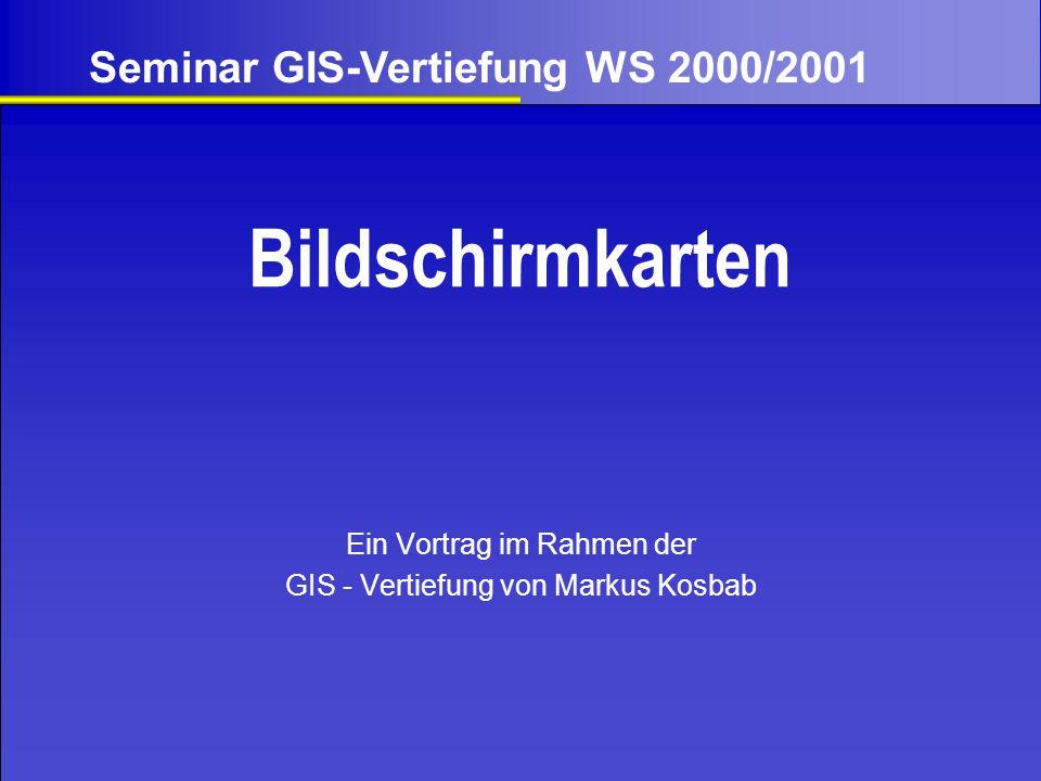 Bildschirmkarten Ein Vortrag im Rahmen der GIS - Vertiefung von Markus Kosbab Seminar GIS-Vertiefung WS 2000/2001