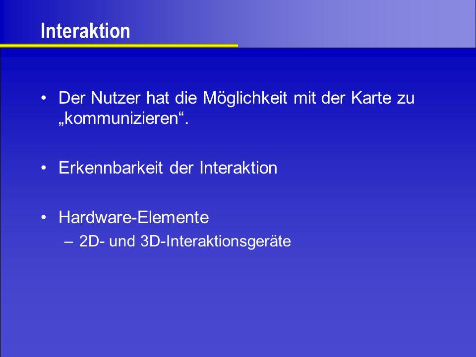 """Interaktion Der Nutzer hat die Möglichkeit mit der Karte zu """"kommunizieren"""". Erkennbarkeit der Interaktion Hardware-Elemente –2D- und 3D-Interaktionsg"""