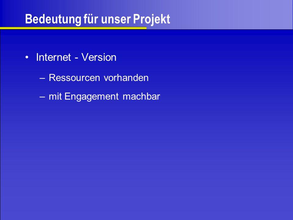 Bedeutung für unser Projekt Internet - Version –Ressourcen vorhanden –mit Engagement machbar