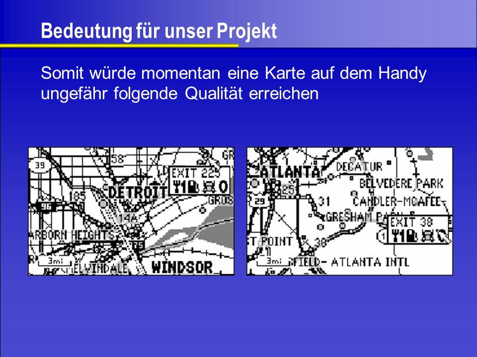 Bedeutung für unser Projekt Somit würde momentan eine Karte auf dem Handy ungefähr folgende Qualität erreichen