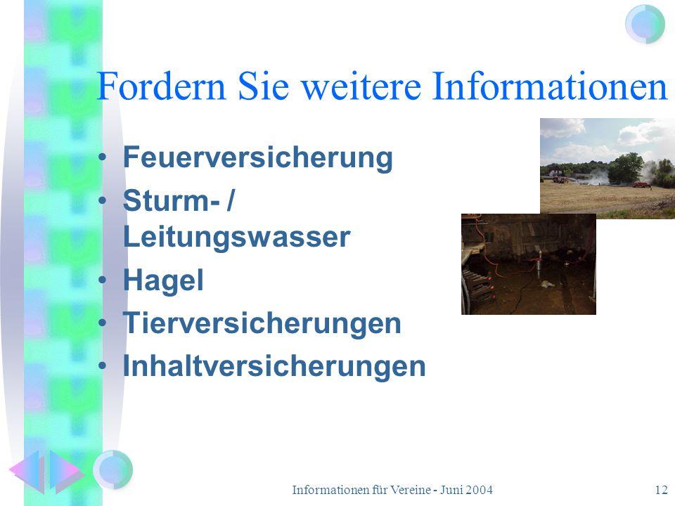 Informationen für Vereine - Juni 200412 Fordern Sie weitere Informationen Feuerversicherung Sturm- / Leitungswasser Hagel Tierversicherungen Inhaltver