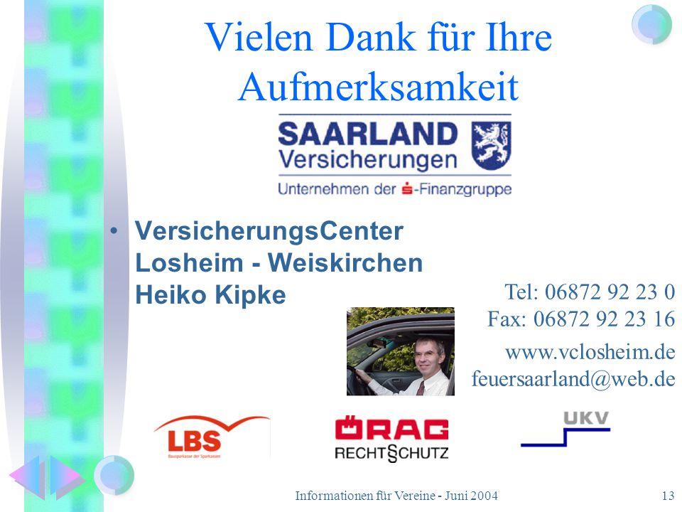 Informationen für Vereine - Juni 200413 Vielen Dank für Ihre Aufmerksamkeit VersicherungsCenter Losheim - Weiskirchen Heiko Kipke Tel: 06872 92 23 0 F