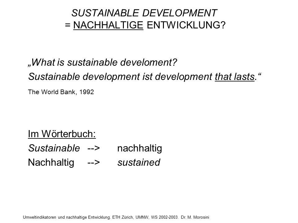 """Umweltindikatoren und nachhaltige Entwicklung. ETH Zürich, UMNW, WS 2002-2003. Dr. M. Morosini SUSTAINABLE DEVELOPMENT = NACHHALTIGE ENTWICKLUNG? """"Wha"""