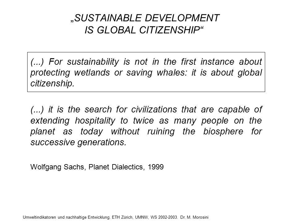 """Umweltindikatoren und nachhaltige Entwicklung. ETH Zürich, UMNW, WS 2002-2003. Dr. M. Morosini """"SUSTAINABLE DEVELOPMENT IS GLOBAL CITIZENSHIP"""" (...) F"""