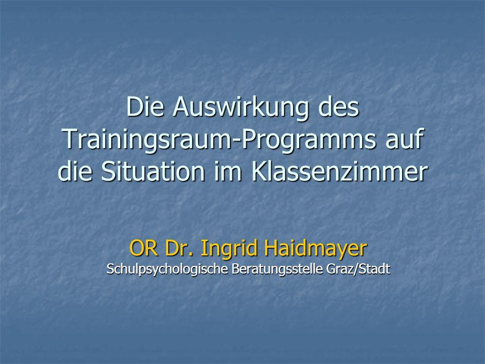 Die Auswirkung des Trainingsraum-Programms auf die Situation im Klassenzimmer OR Dr. Ingrid Haidmayer Schulpsychologische Beratungsstelle Graz/Stadt