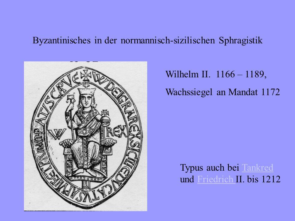 Byzantinisches in der normannisch-sizilischen Sphragistik Griechische Umschrift auf dem Avers durch lateinischen Titel ersetzt:+ W DI GRA REX SCL DVCAT APVL ET PRINCIP CAP Wilhelm II.