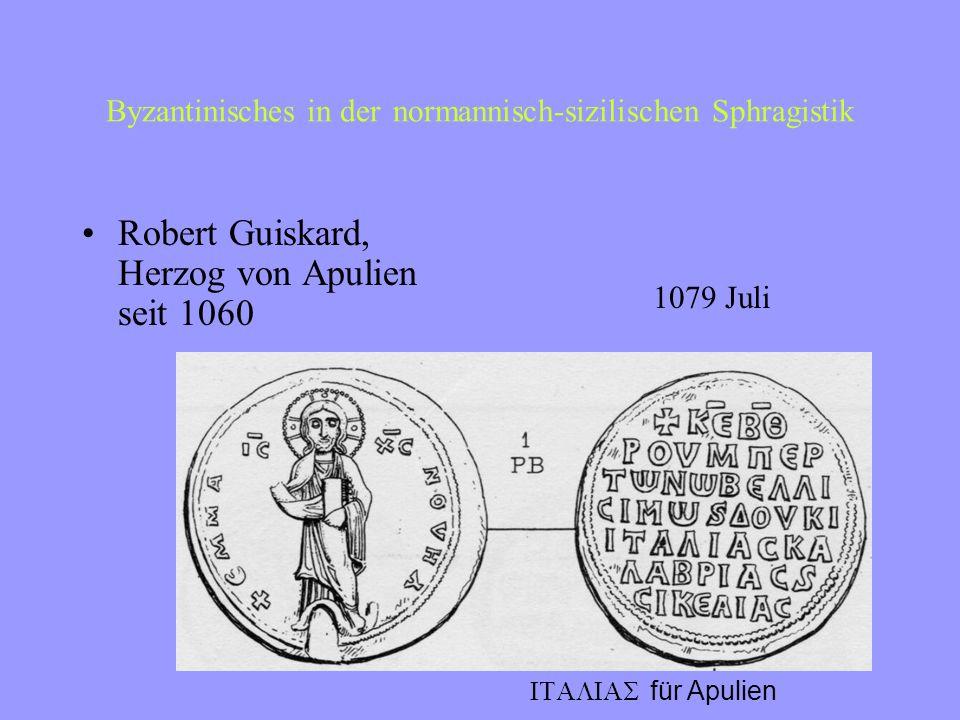 Byzantinisches in der normannisch-sizilischen Sphragistik Herzöge von ApulienApulien Grafen von SizilienSizilien –Roger II. 1128 Herzog von Apulien Kö