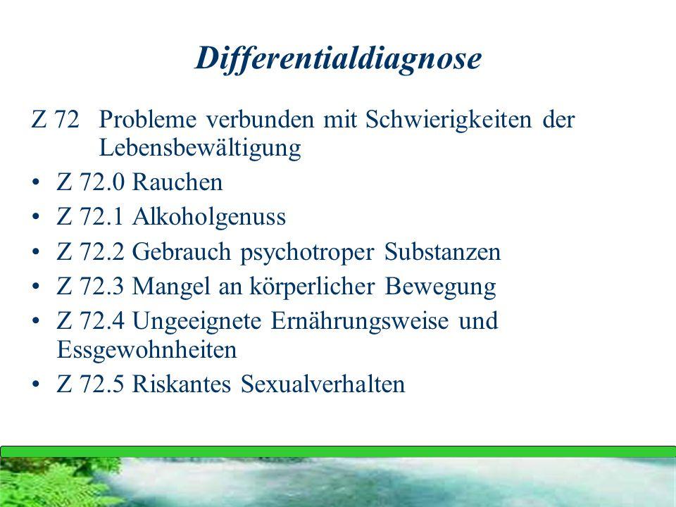 Differentialdiagnose Z 72 Probleme verbunden mit Schwierigkeiten der Lebensbewältigung Z 72.0 Rauchen Z 72.1 Alkoholgenuss Z 72.2 Gebrauch psychotrope