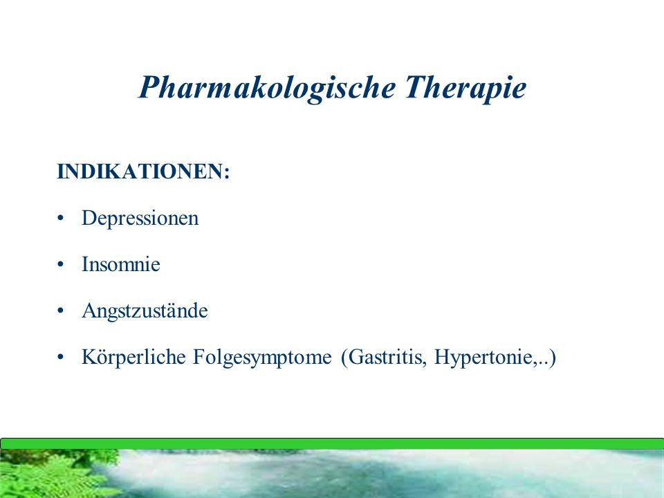 Pharmakologische Therapie INDIKATIONEN: Depressionen Insomnie Angstzustände Körperliche Folgesymptome (Gastritis, Hypertonie,..)