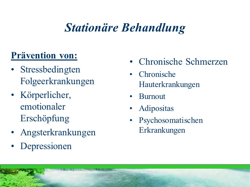 Stationäre Behandlung Prävention von: Stressbedingten Folgeerkrankungen Körperlicher, emotionaler Erschöpfung Angsterkrankungen Depressionen Chronisch
