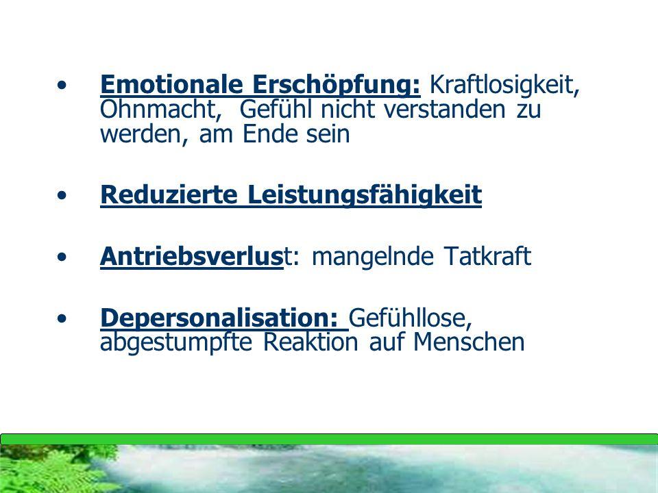 Emotionale Erschöpfung: Kraftlosigkeit, Ohnmacht, Gefühl nicht verstanden zu werden, am Ende sein Reduzierte Leistungsfähigkeit Antriebsverlust: mange