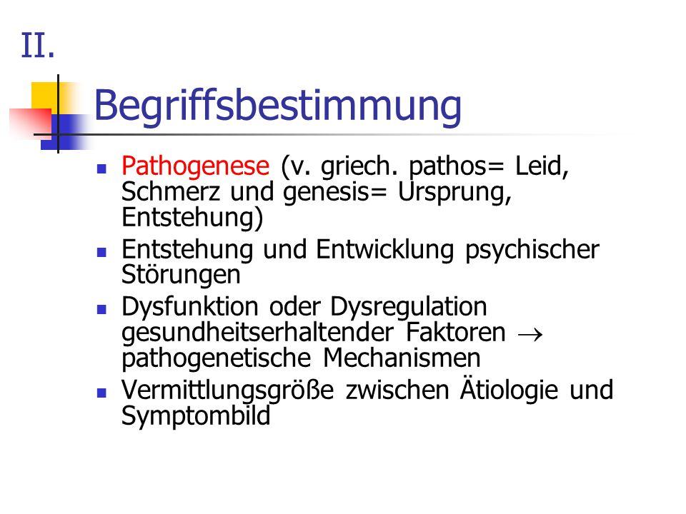 Begriffsbestimmung Pathogenese (v. griech. pathos= Leid, Schmerz und genesis= Ursprung, Entstehung) Entstehung und Entwicklung psychischer Störungen D