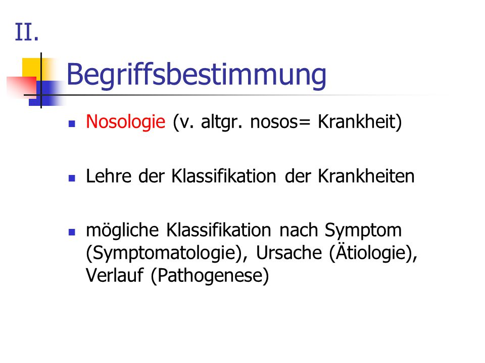 Begriffsbestimmung Nosologie (v. altgr. nosos= Krankheit) Lehre der Klassifikation der Krankheiten mögliche Klassifikation nach Symptom (Symptomatolog
