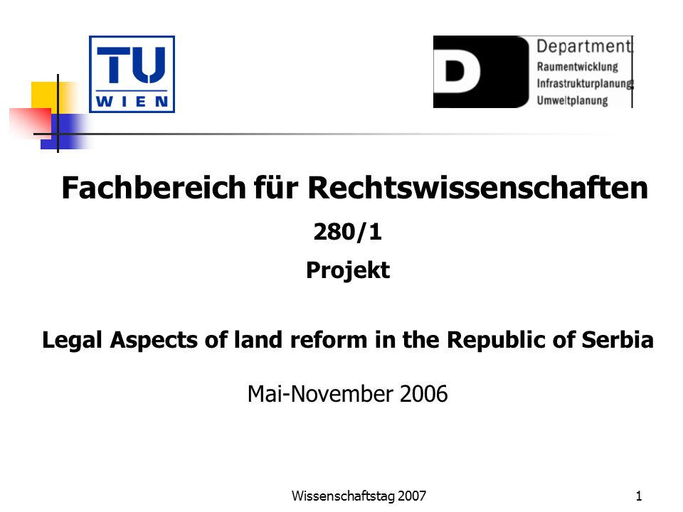 Wissenschaftstag 20072 Legal Aspects of land reform in the Republic of Serbia Auftraggeber: 4 Komponenten: Draft Law on Denationalisation of Urban Construction Land (including Option Paper and Action Plan) Draft Construction Law (including Option Paper and Action Plan) Elaboration of a Model for improved working procedures Draft Spatial and Urban Planning Law (including Option Paper and Action Plan)