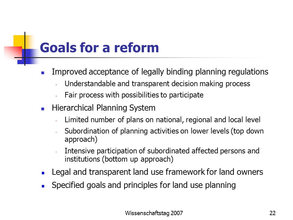 Wissenschaftstag Goals for a reform Improved acceptance of legally binding planning regulations - Understandable and transparent decision making process - Fair process with possibilities to participate Hierarchical Planning System - Limited number of plans on national, regional and local level - Subordination of planning activities on lower levels (top down approach) - Intensive participation of subordinated affected persons and institutions (bottom up approach) Legal and transparent land use framework for land owners Specified goals and principles for land use planning