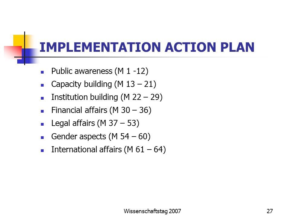 Wissenschaftstag 200727 IMPLEMENTATION ACTION PLAN Public awareness (M 1 -12) Capacity building (M 13 – 21) Institution building (M 22 – 29) Financial affairs (M 30 – 36) Legal affairs (M 37 – 53) Gender aspects (M 54 – 60) International affairs (M 61 – 64)