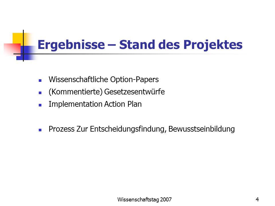 Wissenschaftstag 20074 Ergebnisse – Stand des Projektes Wissenschaftliche Option-Papers (Kommentierte) Gesetzesentwürfe Implementation Action Plan Pro