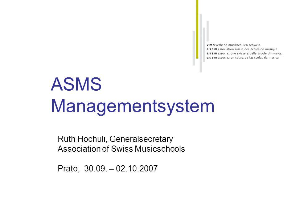 ASMS Managementsystem Ruth Hochuli, Generalsecretary Association of Swiss Musicschools Prato, 30.09. – 02.10.2007
