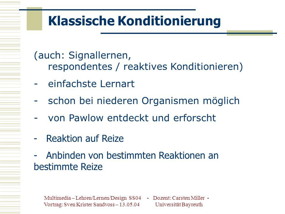 Multimedia – Lehren/Lernen/Design SS04 - Dozent: Carsten Miller - Vortrag: Sven Krister Sandvoss – 13.05.04 Universität Bayreuth Klassische Konditionierung (auch: Signallernen, respondentes / reaktives Konditionieren) -einfachste Lernart -schon bei niederen Organismen möglich -von Pawlow entdeckt und erforscht - Reaktion auf Reize - Anbinden von bestimmten Reaktionen an bestimmte Reize