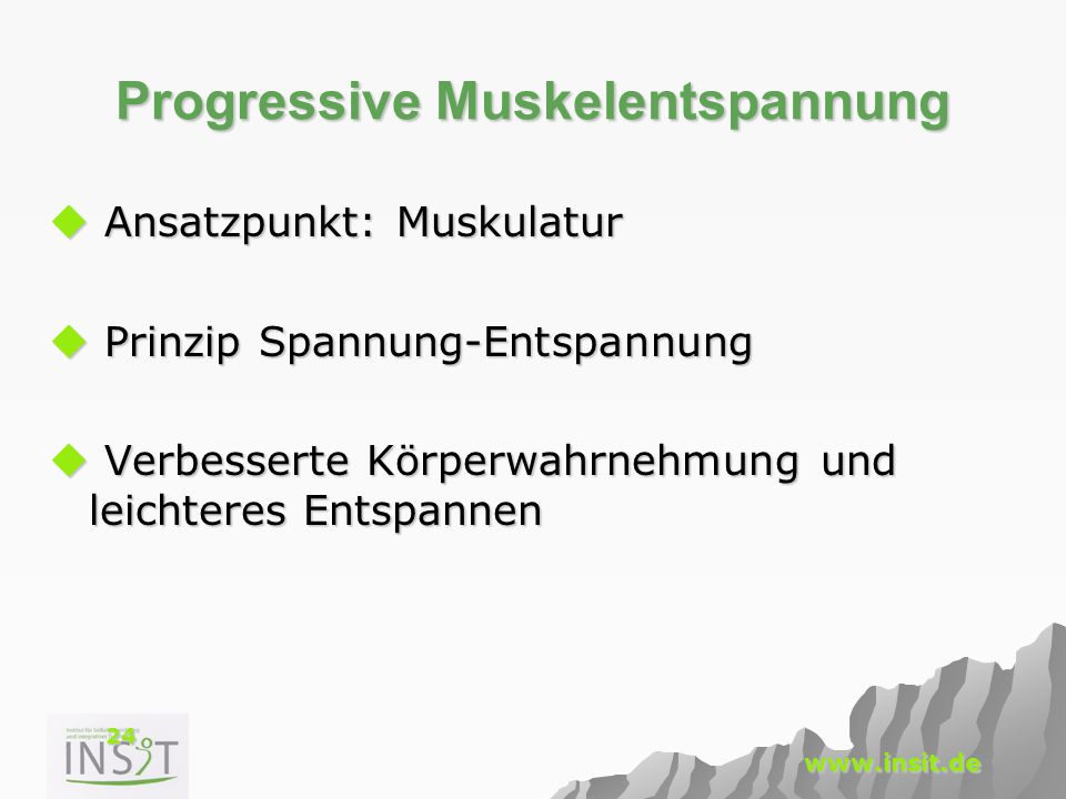24 www.insit.de Progressive Muskelentspannung  Ansatzpunkt: Muskulatur  Prinzip Spannung-Entspannung  Verbesserte Körperwahrnehmung und leichteres