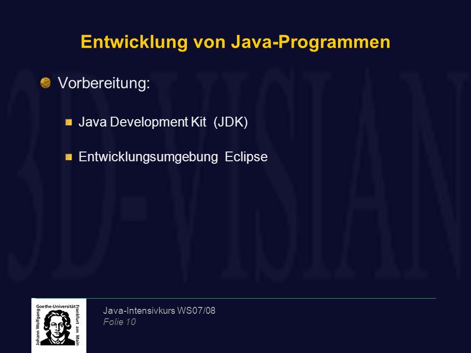 Java-Intensivkurs WS07/08 Folie 10 Entwicklung von Java-Programmen Vorbereitung: Java Development Kit (JDK) Entwicklungsumgebung Eclipse