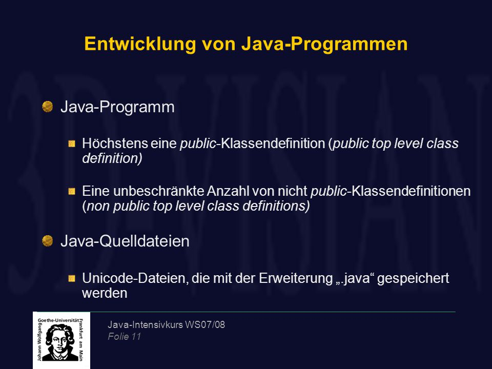 """Java-Intensivkurs WS07/08 Folie 11 Entwicklung von Java-Programmen Java-Programm Höchstens eine public-Klassendefinition (public top level class definition) Eine unbeschränkte Anzahl von nicht public-Klassendefinitionen (non public top level class definitions) Java-Quelldateien Unicode-Dateien, die mit der Erweiterung """".java gespeichert werden"""