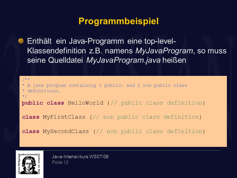 Java-Intensivkurs WS07/08 Folie 12 Programmbeispiel /** * A java program containing 1 public- and 2 non public class * definitions. */ public class He