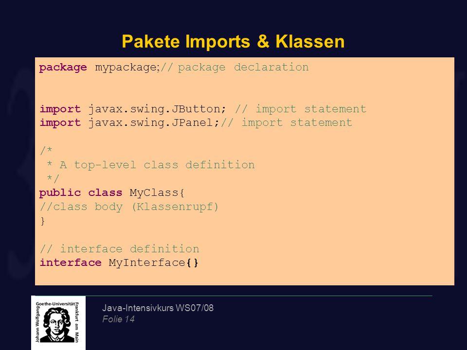 Java-Intensivkurs WS07/08 Folie 14 Pakete Imports & Klassen package mypackage ; // package declaration import javax.swing.JButton; // import statement