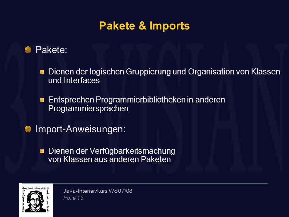 Java-Intensivkurs WS07/08 Folie 15 Pakete & Imports Pakete: Dienen der logischen Gruppierung und Organisation von Klassen und Interfaces Entsprechen P