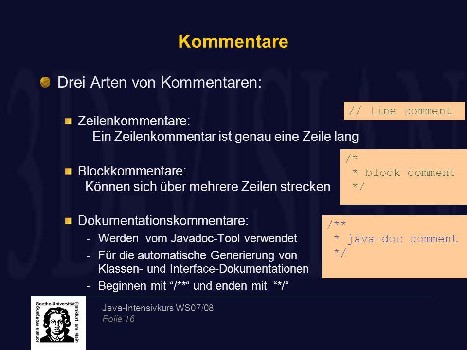 Java-Intensivkurs WS07/08 Folie 16 Kommentare Drei Arten von Kommentaren: Zeilenkommentare: Ein Zeilenkommentar ist genau eine Zeile lang Blockkommentare: Können sich über mehrere Zeilen strecken Dokumentationskommentare: -Werden vom Javadoc-Tool verwendet -Für die automatische Generierung von Klassen- und Interface-Dokumentationen -Beginnen mit /** und enden mit */ /** * java-doc comment */ // line comment /* * block comment */
