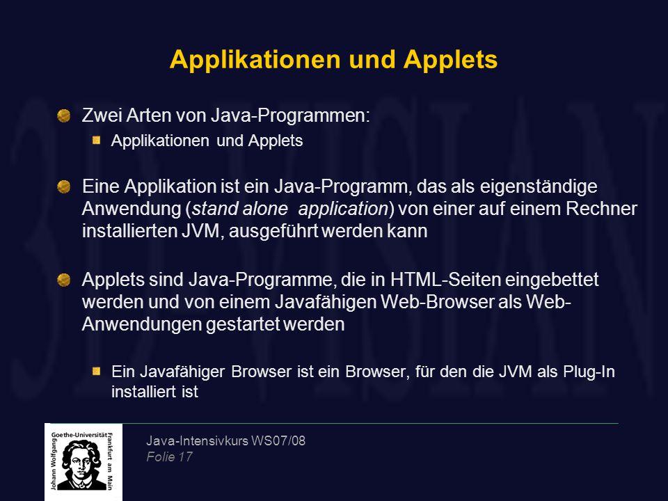 Java-Intensivkurs WS07/08 Folie 17 Applikationen und Applets Zwei Arten von Java-Programmen: Applikationen und Applets Eine Applikation ist ein Java-Programm, das als eigenständige Anwendung (stand alone application) von einer auf einem Rechner installierten JVM, ausgeführt werden kann Applets sind Java-Programme, die in HTML-Seiten eingebettet werden und von einem Javafähigen Web-Browser als Web- Anwendungen gestartet werden Ein Javafähiger Browser ist ein Browser, für den die JVM als Plug-In installiert ist