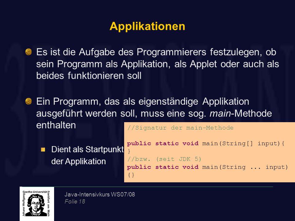 Java-Intensivkurs WS07/08 Folie 18 Applikationen Es ist die Aufgabe des Programmierers festzulegen, ob sein Programm als Applikation, als Applet oder auch als beides funktionieren soll Ein Programm, das als eigenständige Applikation ausgeführt werden soll, muss eine sog.