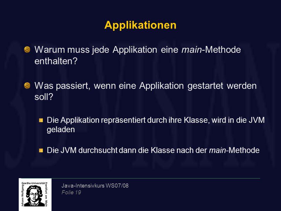 Java-Intensivkurs WS07/08 Folie 19 Applikationen Warum muss jede Applikation eine main-Methode enthalten? Was passiert, wenn eine Applikation gestarte