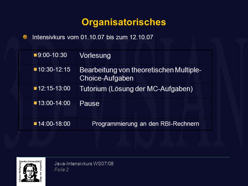 Java-Intensivkurs WS07/08 Folie 2 Organisatorisches Intensivkurs vom 01.10.07 bis zum 12.10.07 9:00-10:30 Vorlesung 10:30-12:15 Bearbeitung von theoretischen Multiple- Choice-Aufgaben 12:15-13:00 Tutorium (Lösung der MC-Aufgaben) 13:00-14:00 Pause 14:00-18:00Programmierung an den RBI-Rechnern