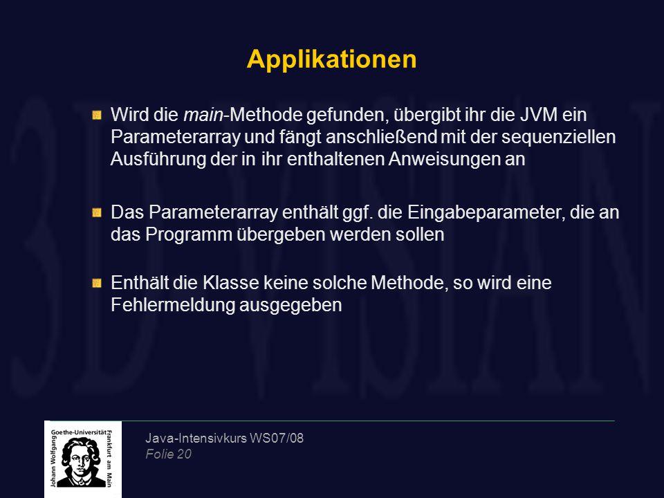 Java-Intensivkurs WS07/08 Folie 20 Applikationen Wird die main-Methode gefunden, übergibt ihr die JVM ein Parameterarray und fängt anschließend mit der sequenziellen Ausführung der in ihr enthaltenen Anweisungen an Das Parameterarray enthält ggf.