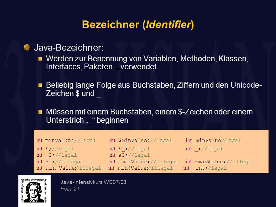 Java-Intensivkurs WS07/08 Folie 21 Bezeichner (Identifier) Java-Bezeichner: Werden zur Benennung von Variablen, Methoden, Klassen, Interfaces, Paketen...