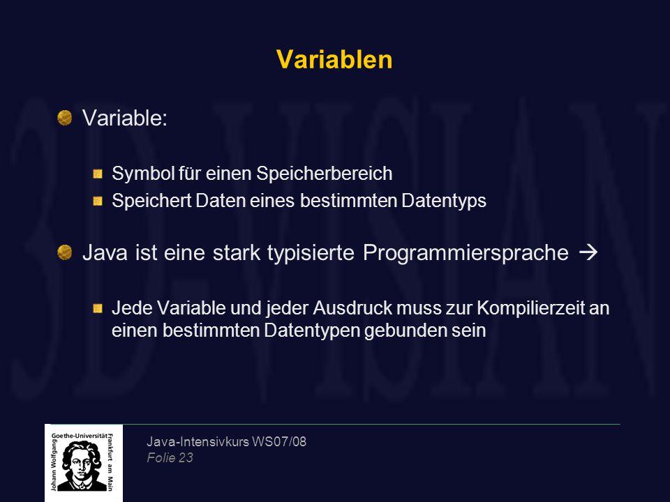 Java-Intensivkurs WS07/08 Folie 23 Variablen Variable: Symbol für einen Speicherbereich Speichert Daten eines bestimmten Datentyps Java ist eine stark typisierte Programmiersprache  Jede Variable und jeder Ausdruck muss zur Kompilierzeit an einen bestimmten Datentypen gebunden sein