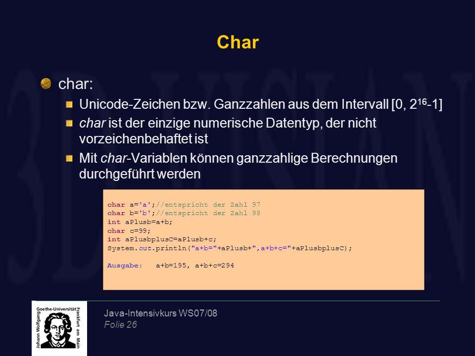 Java-Intensivkurs WS07/08 Folie 26 Char char: Unicode-Zeichen bzw. Ganzzahlen aus dem Intervall [0, 2 16 -1] char ist der einzige numerische Datentyp,