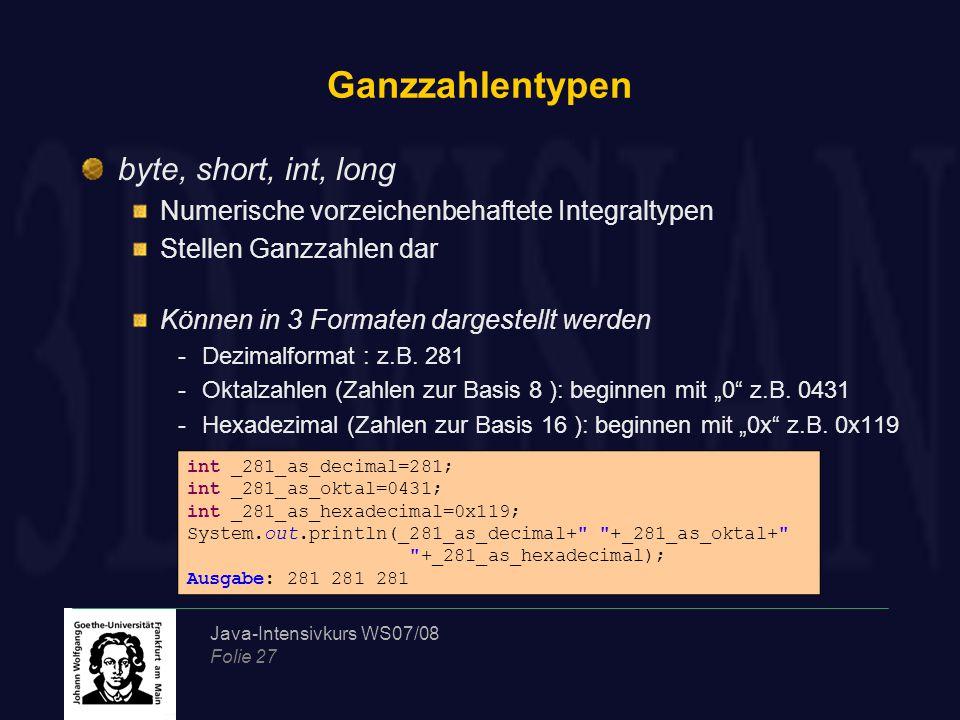 Java-Intensivkurs WS07/08 Folie 27 Ganzzahlentypen byte, short, int, long Numerische vorzeichenbehaftete Integraltypen Stellen Ganzzahlen dar Können in 3 Formaten dargestellt werden -Dezimalformat : z.B.