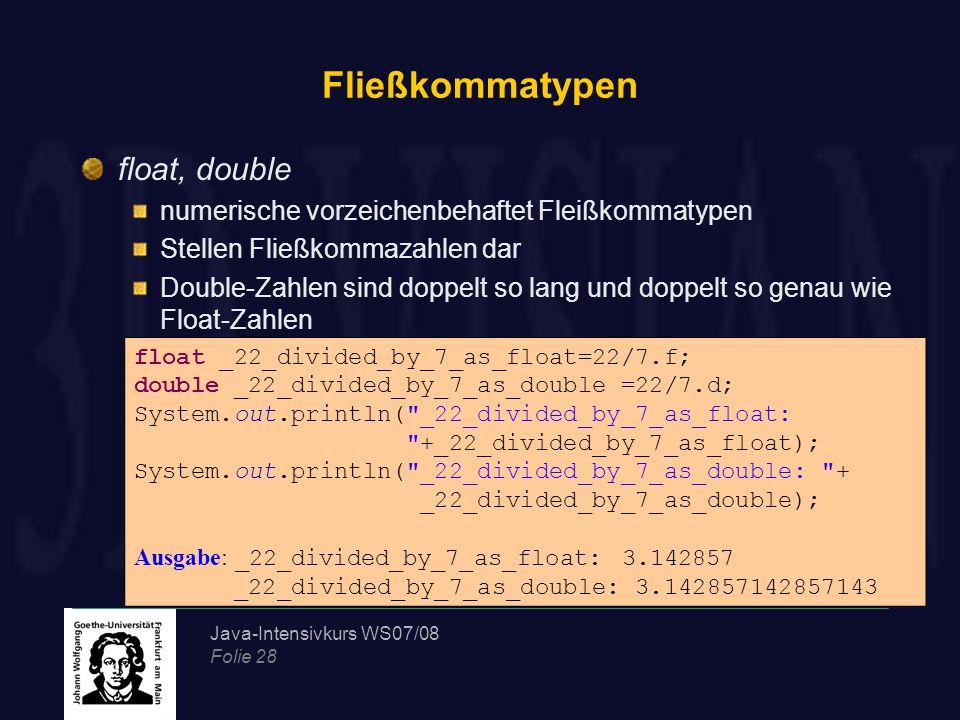 Java-Intensivkurs WS07/08 Folie 28 Fließkommatypen float, double numerische vorzeichenbehaftet Fleißkommatypen Stellen Fließkommazahlen dar Double-Zah
