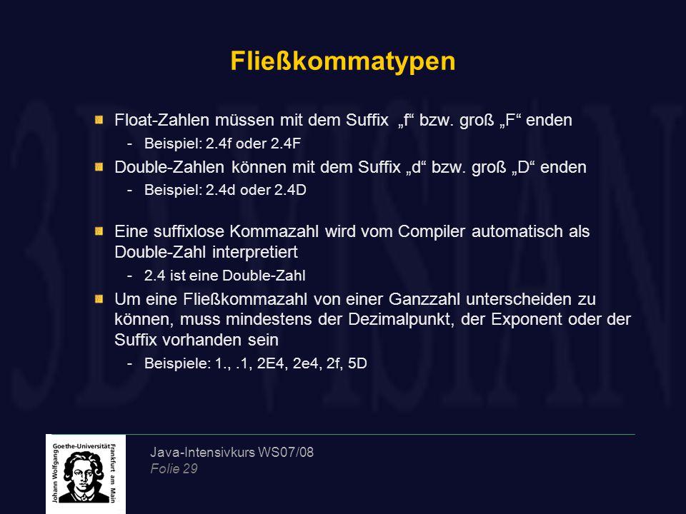 """Java-Intensivkurs WS07/08 Folie 29 Fließkommatypen Float-Zahlen müssen mit dem Suffix """"f"""" bzw. groß """"F"""" enden -Beispiel: 2.4f oder 2.4F Double-Zahlen"""