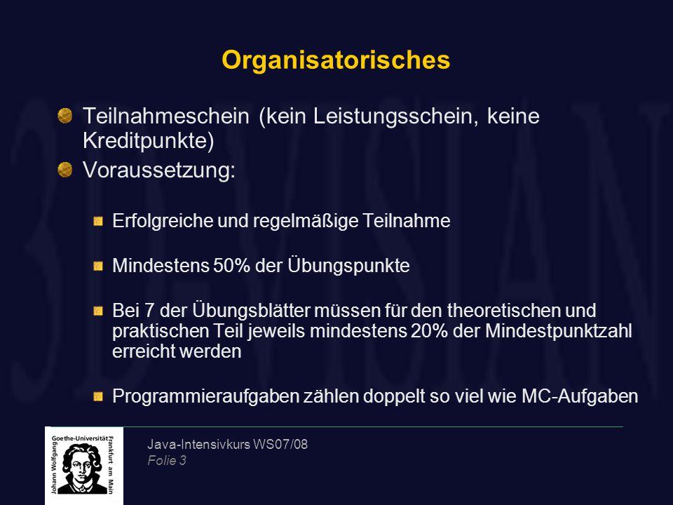 Java-Intensivkurs WS07/08 Folie 3 Organisatorisches Teilnahmeschein (kein Leistungsschein, keine Kreditpunkte) Voraussetzung: Erfolgreiche und regelmä